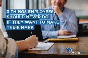 The three things employees should never do if they want to make their mark